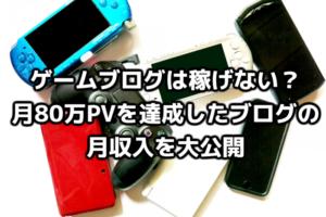 ゲームブログは稼げない?月80万PVを達成したブログの月収入を大公開!